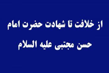 از خلافت تا شهادت حضرت امام حسن مجتبی علیه السلام