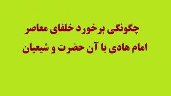 چگونگی برخورد خلفای معاصر امام هادی با آن حضرت و شیعیان